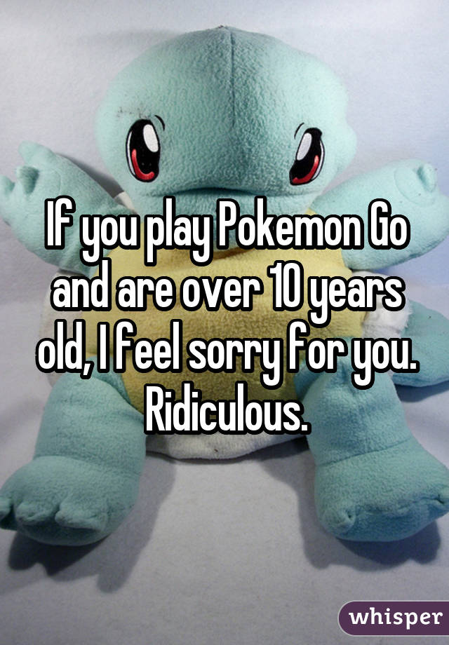 If you play Pokemon Go and are over 10 years old, I feel sorry for you. Ridiculous.