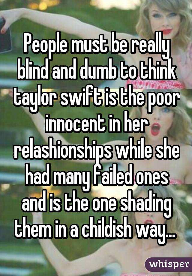 People must be really blind and dumb to think taylor swift is the poor innocent in her relashionships while she had many failed ones and is the one shading them in a childish way...