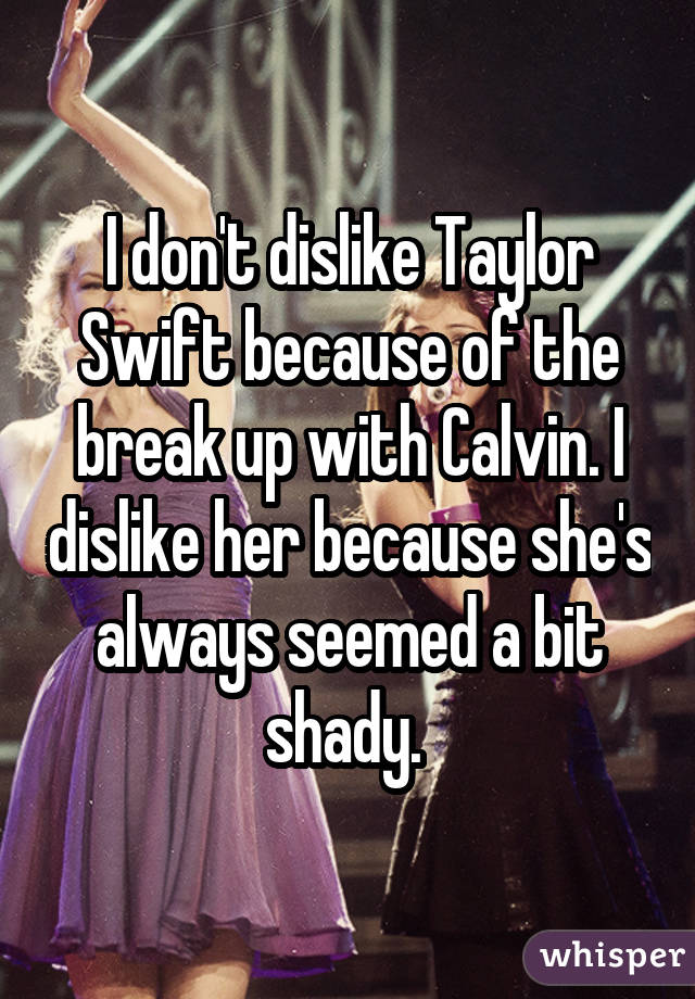 I don't dislike Taylor Swift because of the break up with Calvin. I dislike her because she's always seemed a bit shady.