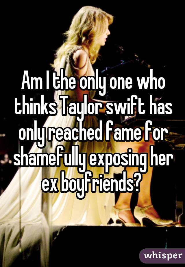 Am I the only one who thinks Taylor swift has only reached fame for shamefully exposing her ex boyfriends?