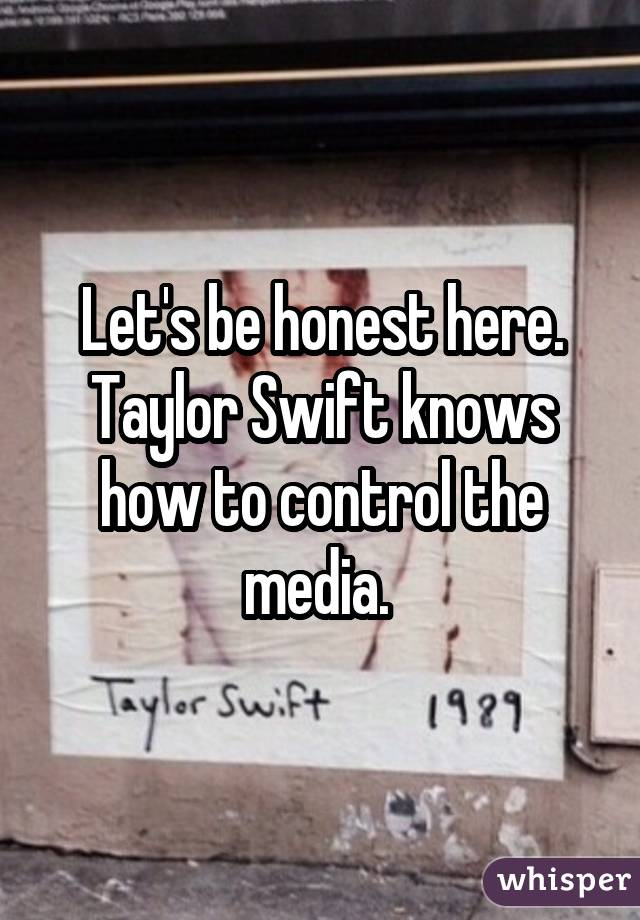 Let's be honest here. Taylor Swift knows how to control the media.