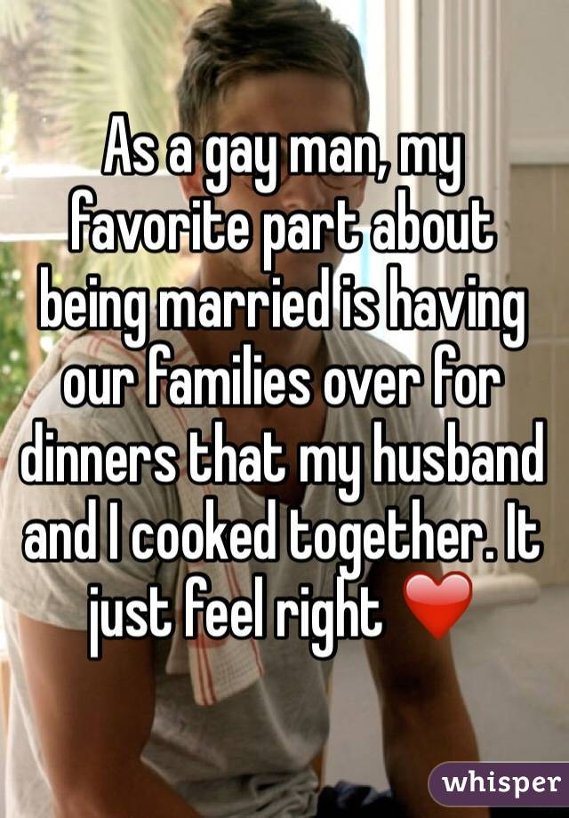 As a gay man, my favorite part about being married is having our families over for dinners that my husband and I cooked together. It just feel right ??