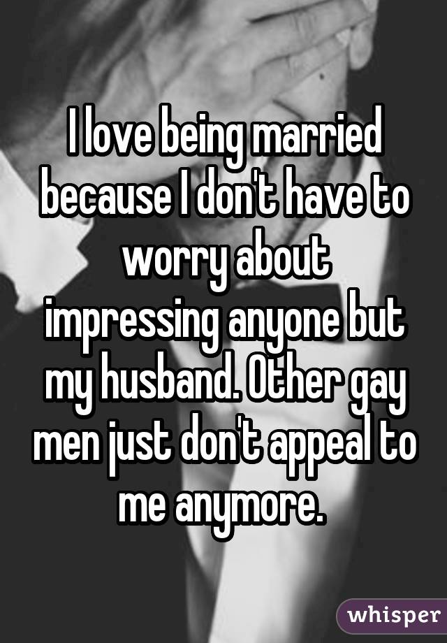 I love being married because I don't have to worry about impressing anyone but my husband. Other gay men just don't appeal to me anymore.