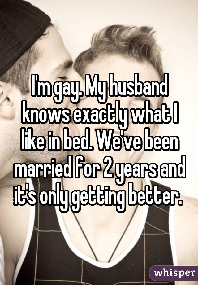 I'm gay. My husband knows exactly what I like in bed. We've been married for 2 years and it's only getting better.