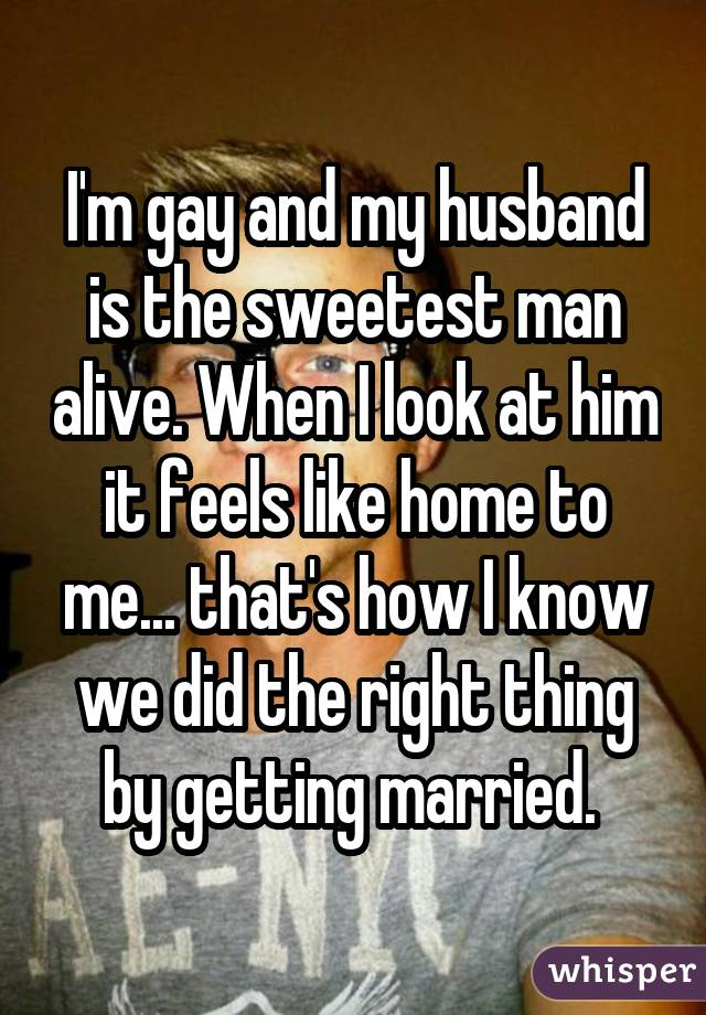 I'm gay and my husband is the sweetest man alive. When I look at him it feels like home to me... that's how I know we did the right thing by getting married.