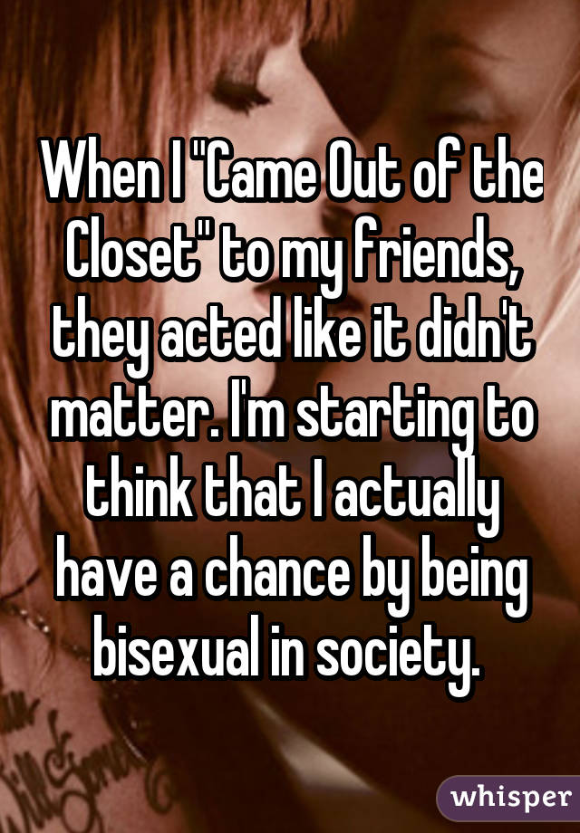 """When I """"Came Out of the Closet"""" to my friends, they acted like it didn't matter. I'm starting to think that I actually have a chance by being bisexual in society."""