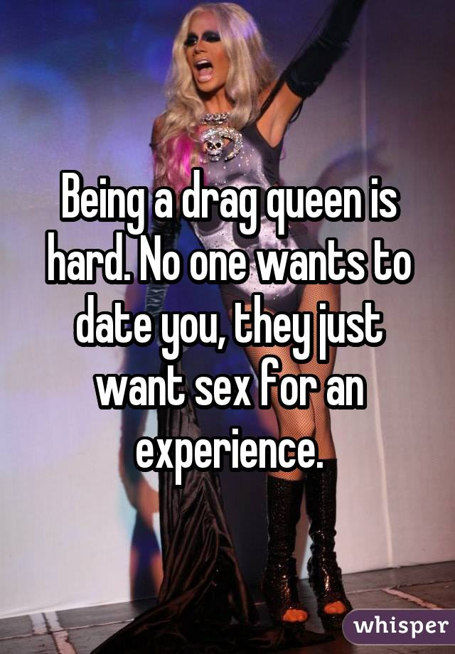 Being a drag queen is hard. No one wants to date you, they just want sex for an experience.