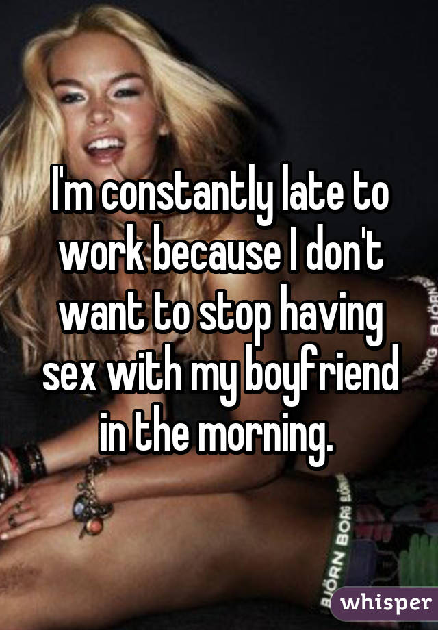 I'm constantly late to work because I don't want to stop having sex with my boyfriend in the morning.