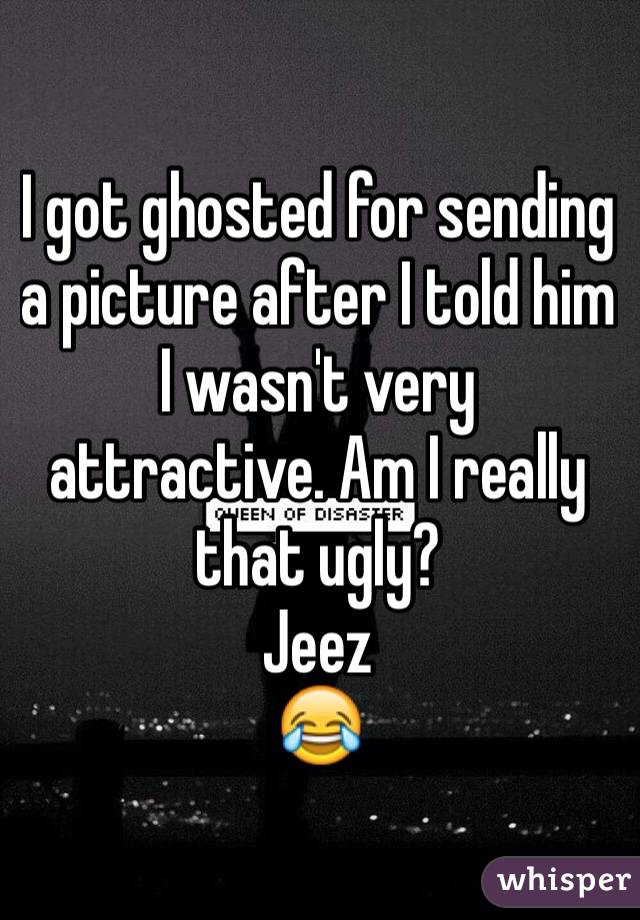 I got ghosted for sending a picture after I told him I wasn't very attractive. Am I really that ugly? Jeez