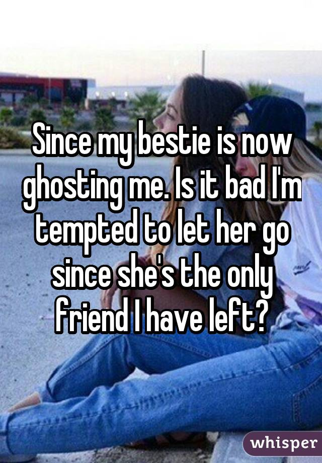 Since my bestie is now ghosting me. Is it bad I'm tempted to let her go since she's the only friend I have left?