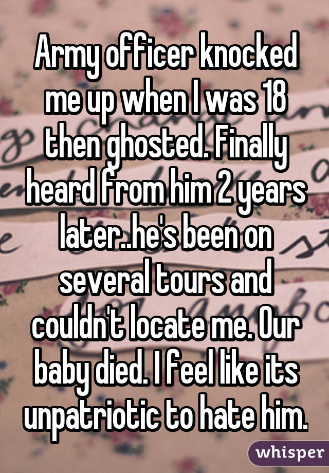 Army officer knocked me up when I was 18 then ghosted. Finally heard from him 2 years later..he's been on several tours and couldn't locate me. Our baby died. I feel like its unpatriotic to hate him.