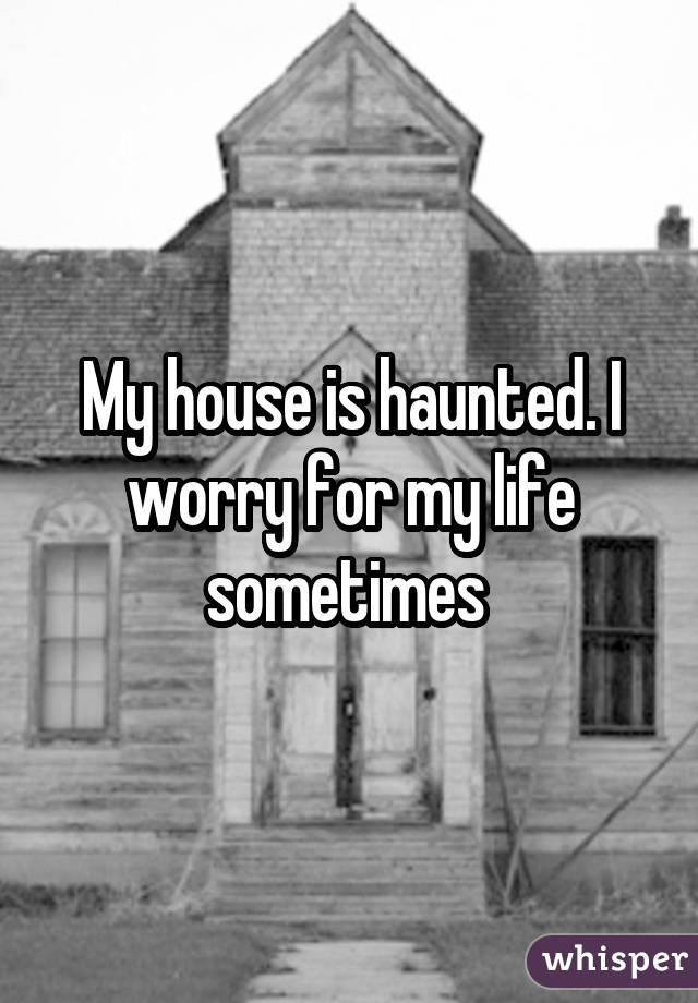 My house is haunted. I worry for my life sometimes