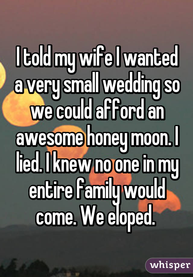 I told my wife I wanted a very small wedding so we could afford an awesome honey moon. I lied. I knew no one in my entire family would come. We eloped.