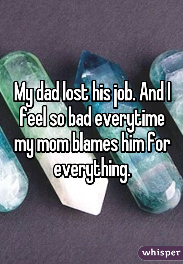 My dad lost his job. And I feel so bad everytime my mom blames him for everything.