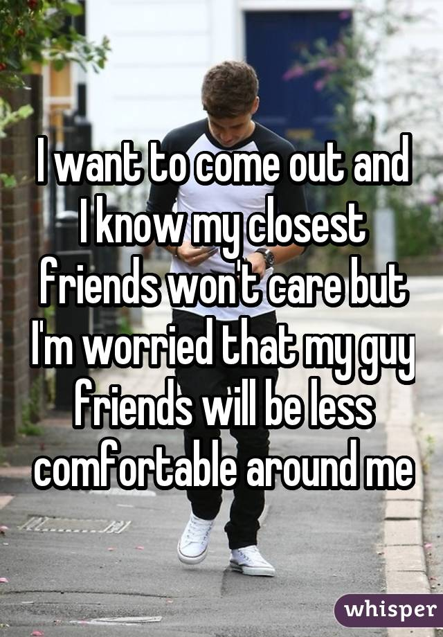 I want to come out and I know my closest friends won't care but I'm worried that my guy friends will be less comfortable around me