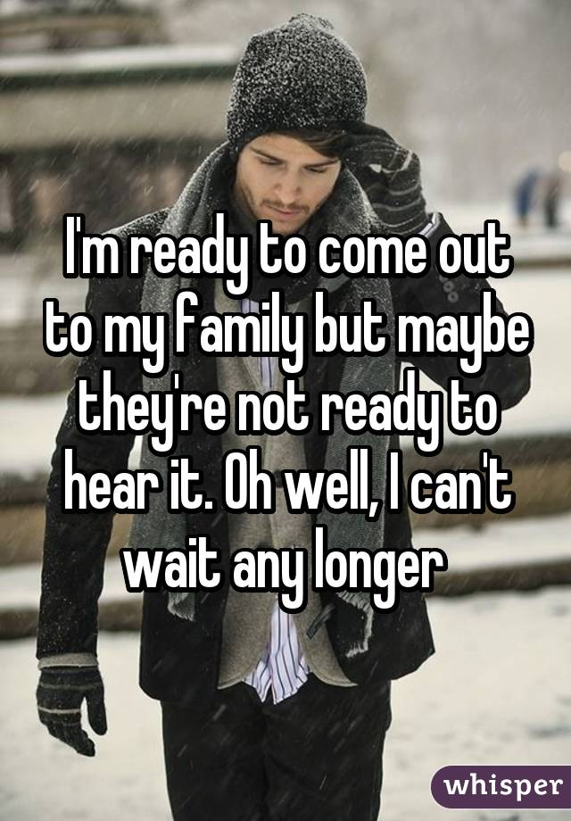 I'm ready to come out to my family but maybe they're not ready to hear it. Oh well, I can't wait any longer