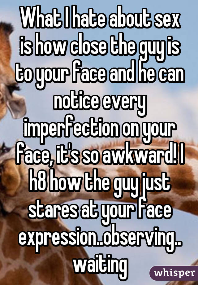 What I hate about sex is how close the guy is to your face and he can notice every imperfection on your face, it's so awkward! I h8 how the guy just stares at your face expression..observing..waiting