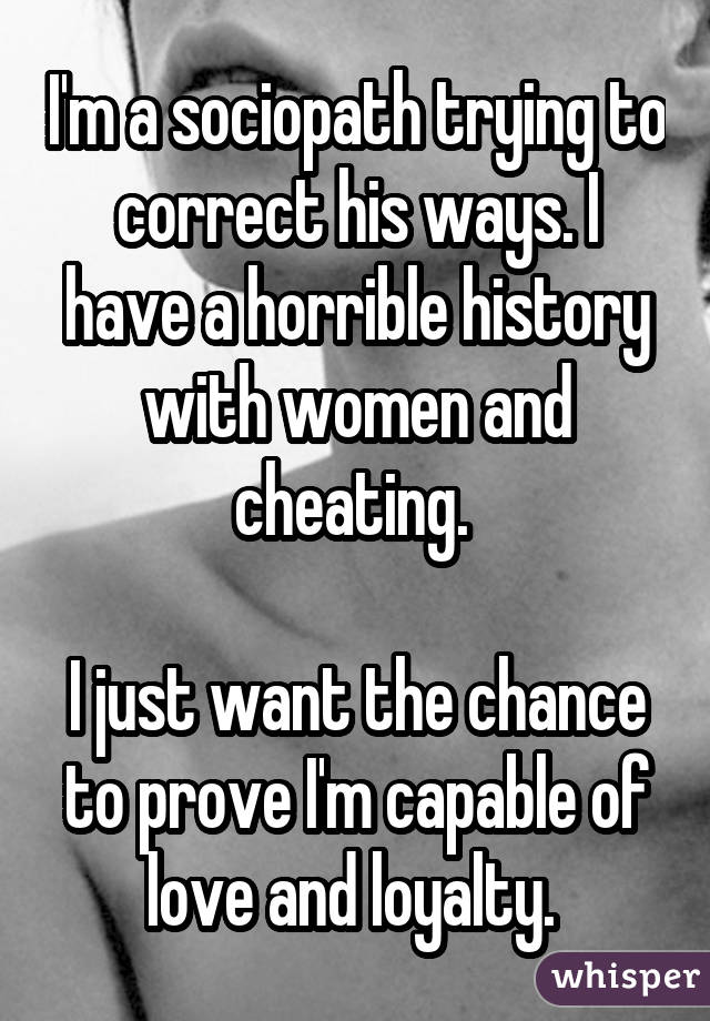 I'm a sociopath trying to correct his ways. I have a horrible history with women and cheating. I just want the chance to prove I'm capable of love and loyalty.