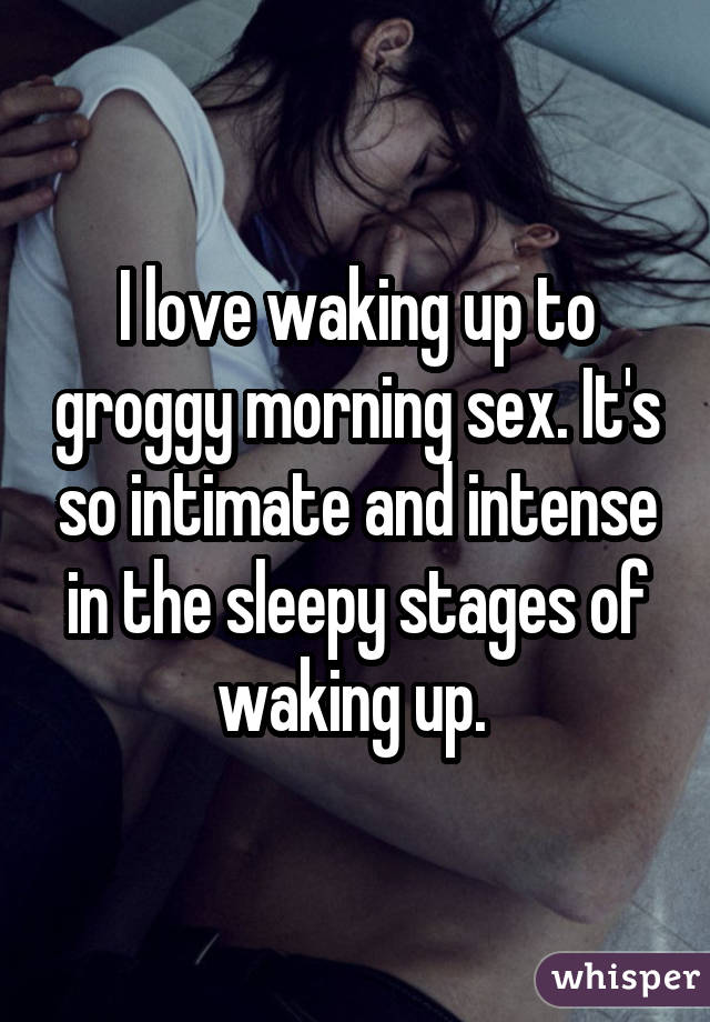 I love waking up to groggy morning sex. It's so intimate and intense in the sleepy stages of waking up.