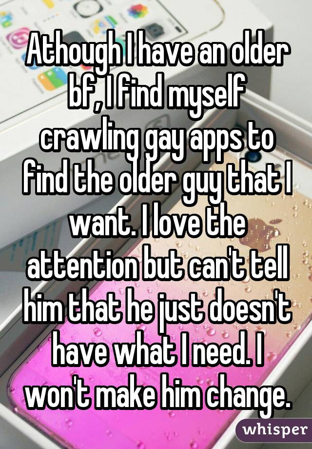 Athough I have an older bf, I find myself crawling gay apps to find the older guy that I want. I love the attention but can't tell him that he just doesn't have what I need. I won't make him change.