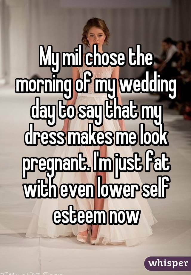 My mil chose the morning of my wedding day to say that my dress makes me look pregnant. I'm just fat with even lower self esteem now