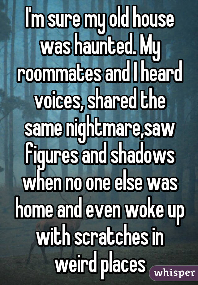 I'm sure my old house was haunted. My roommates and I heard voices, shared the same nightmare,saw figures and shadows when no one else was home and even woke up with scratches in weird places