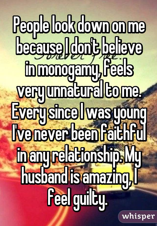 People look down on me because I don't believe in monogamy, feels very unnatural to me. Every since I was young I've never been faithful in any relationship. My husband is amazing, I feel guilty.