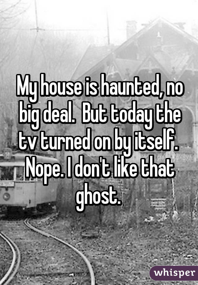 My house is haunted, no big deal. But today the tv turned on by itself. Nope. I don't like that ghost.