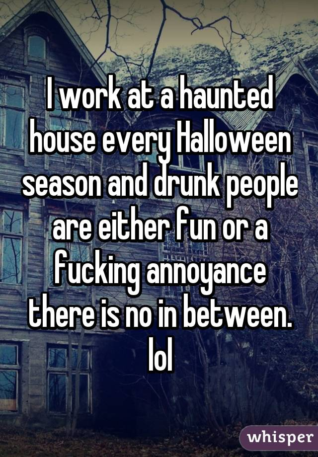I work at a haunted house every Halloween season and drunk people are either fun or a fucking annoyance there is no in between. lol