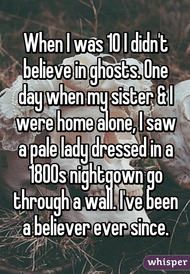 When I was 10 I didn't believe in ghosts. One day when my sister & I were home alone, I saw a pale lady dressed in a 1800s nightgown go through a wall. I've been a believer ever since.