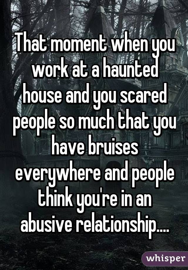 That moment when you work at a haunted house and you scared people so much that you have bruises everywhere and people think you're in an abusive relationship....