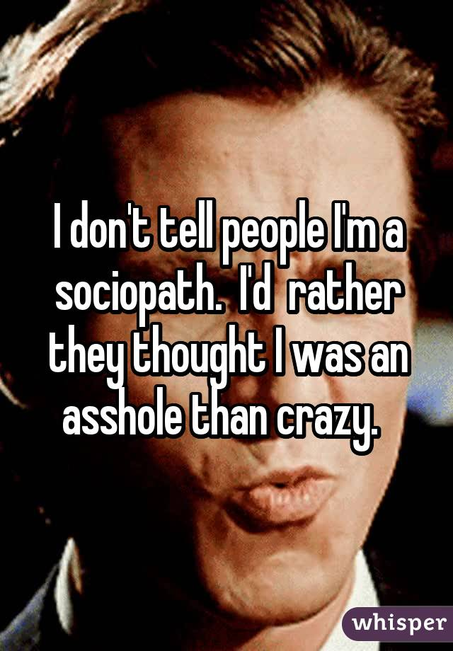 I don't tell people I'm a sociopath. I'd rather they thought I was an asshole than crazy.