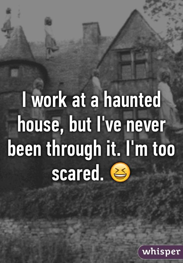 I work at a haunted house, but I've never been through it. I'm too scared. 😆