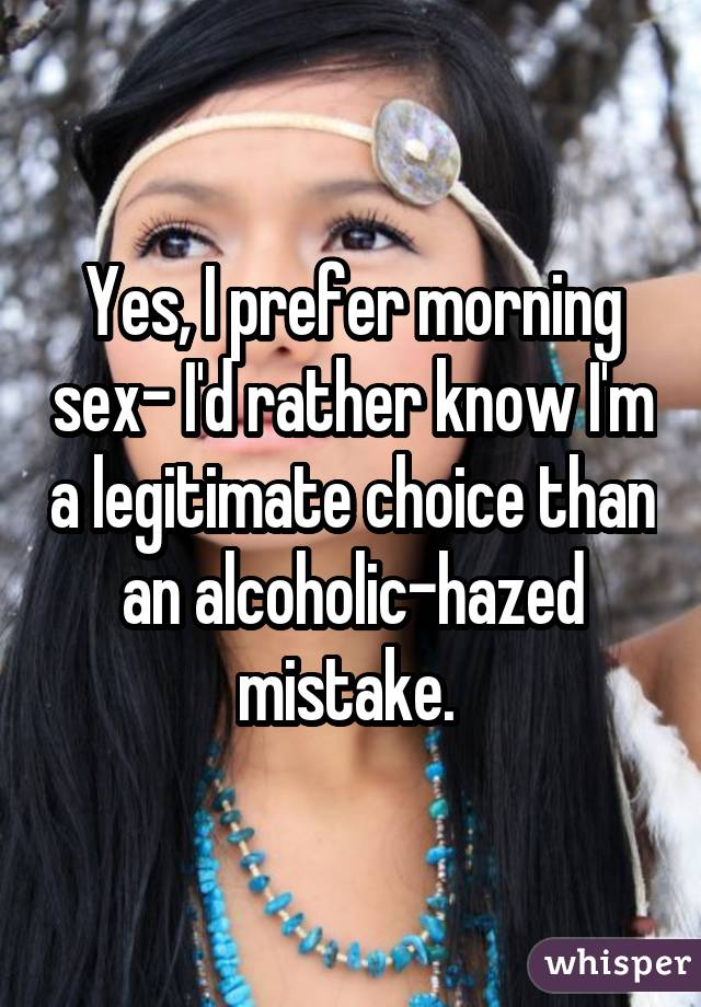 Yes, I prefer morning sex- I'd rather know I'm a legitimate choice than an alcoholic-hazed mistake.