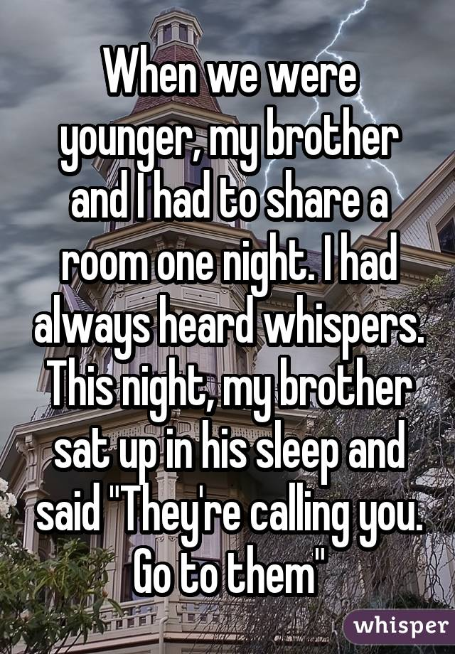 "When we were younger, my brother and I had to share a room one night. I had always heard whispers. This night, my brother sat up in his sleep and said ""They're calling you. Go to them"""