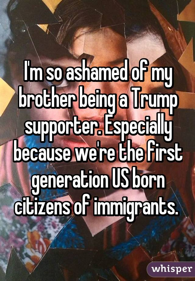 I'm so ashamed of my brother being a Trump supporter. Especially because we're the first generation US born citizens of immigrants.