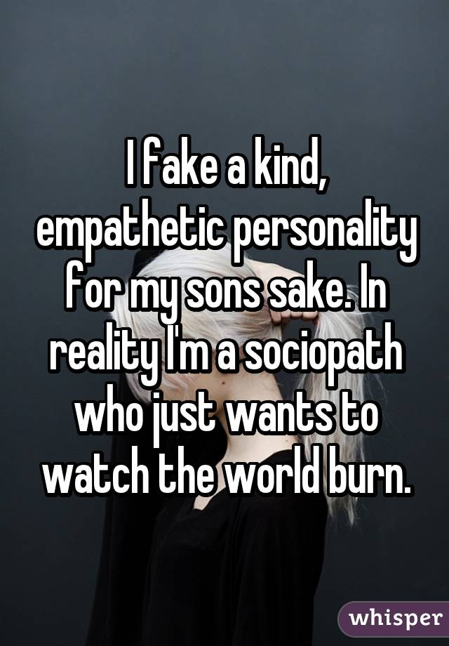 I fake a kind, empathetic personality for my sons sake. In reality I'm a sociopath who just wants to watch the world burn.
