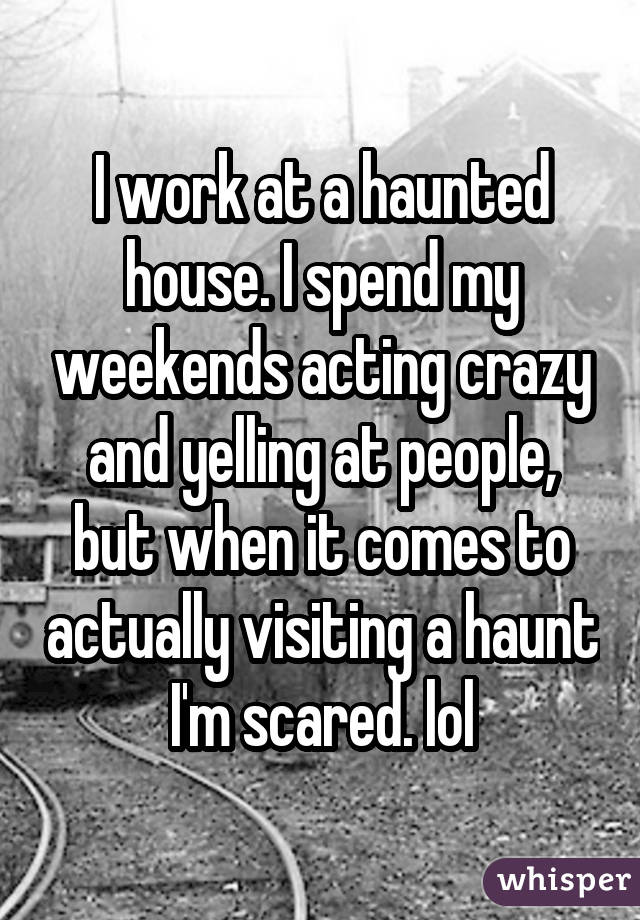 I work at a haunted house. I spend my weekends acting crazy and yelling at people, but when it comes to actually visiting a haunt I'm scared. lol
