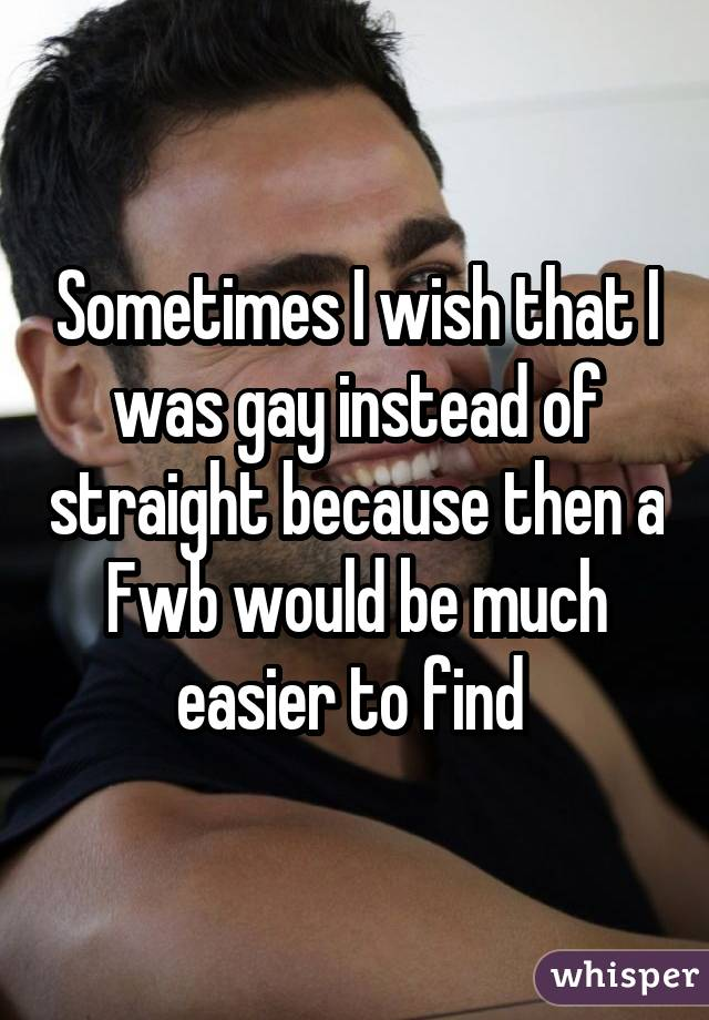 Sometimes I wish that I was gay instead of straight because then a Fwb would be much easier to find