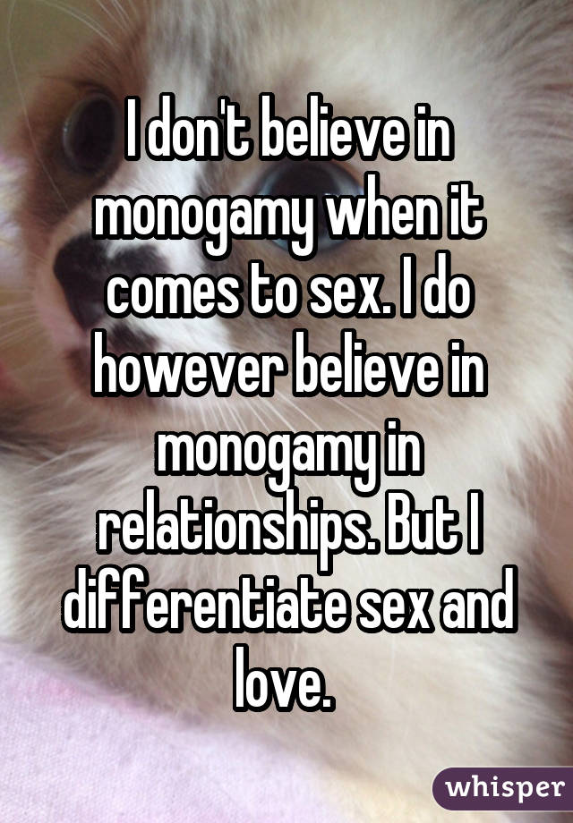 I don't believe in monogamy when it comes to sex. I do however believe in monogamy in relationships. But I differentiate sex and love.