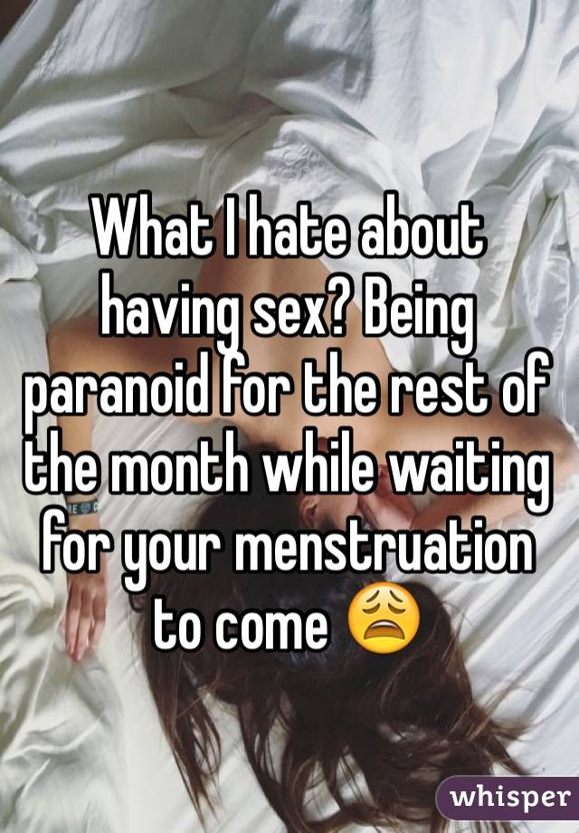 What I hate about having sex? Being paranoid for the rest of the month while waiting for your menstruation to come 😩