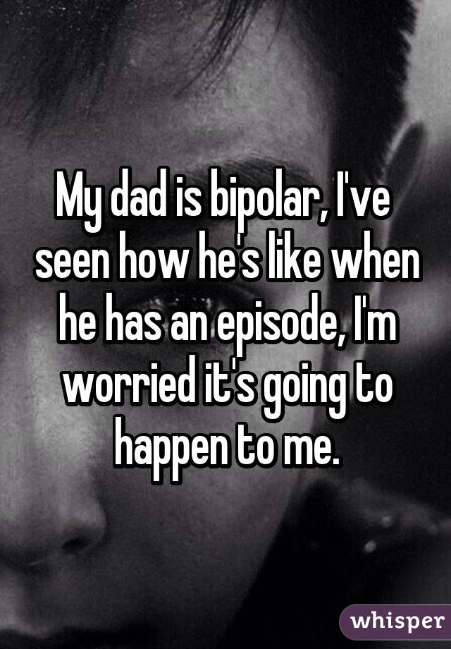 My dad is bipolar, I've seen how he's like when he has an episode, I'm worried it's going to happen to me.