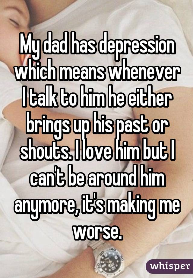 My dad has depression which means whenever I talk to him he either brings up his past or shouts. I love him but I can't be around him anymore, it's making me worse.
