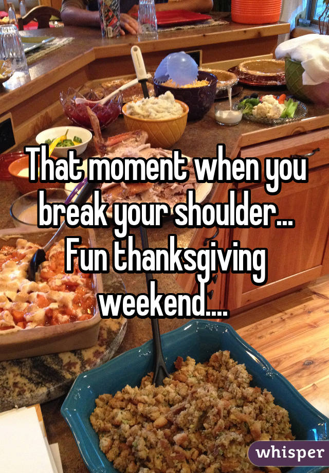 That moment when you break your shoulder... Fun thanksgiving weekend....