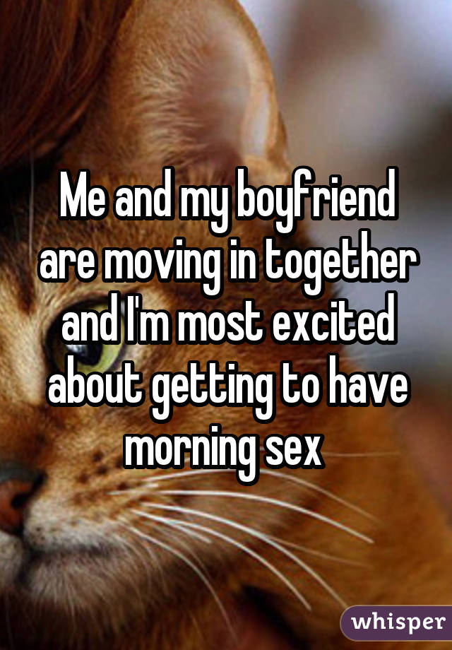 Me and my boyfriend are moving in together and I'm most excited about getting to have morning sex