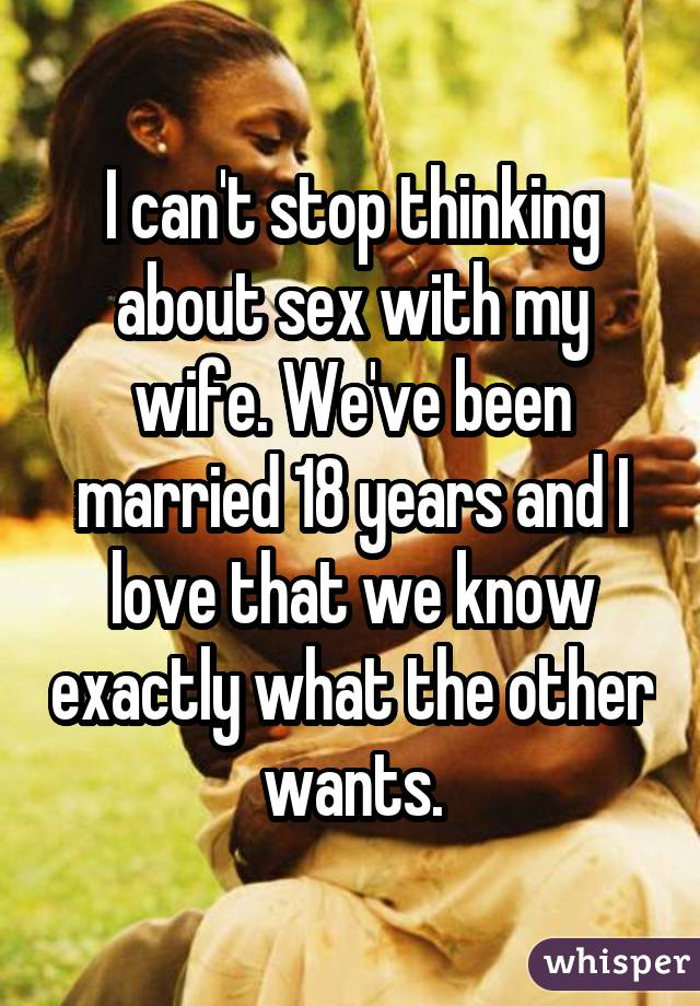 I can't stop thinking about sex with my wife. We've been married 18 years and I love that we know exactly what the other wants.