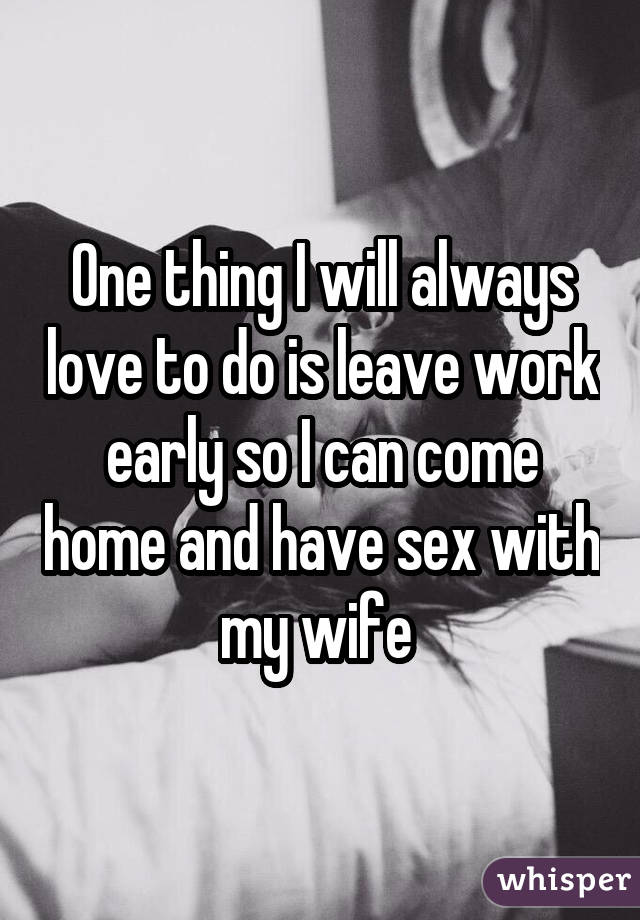 One thing I will always love to do is leave work early so I can come home and have sex with my wife