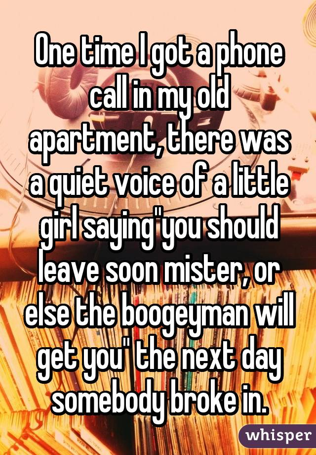 "One time I got a phone call in my old apartment, there was a quiet voice of a little girl saying""you should leave soon mister, or else the boogeyman will get you"" the next day somebody broke in."