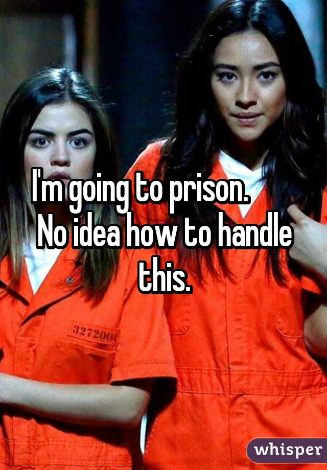 I'm going to prison. No idea how to handle this.