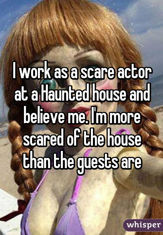 I work as a scare actor at a Haunted house and believe me. I'm more scared of the house than the guests are
